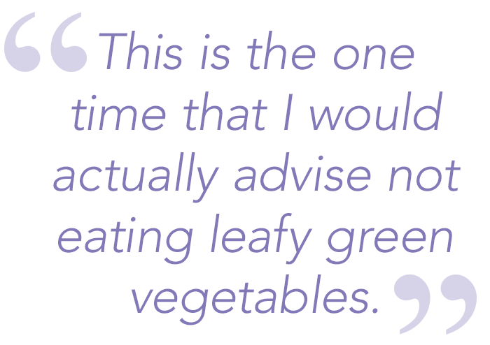 This is the one time that I would actually advise not eating leafy green vegetables.
